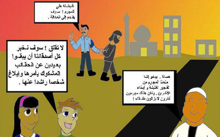 The 1st Armored Division has produced and handed out handbills to Iraqis in Baghdad. This one is aimed mainly at children, hence the cartoon style. Policeman: We caught the criminal! He will be brought to justice. Man (bottom right): Well, it looks like we prevented the criminal from setting off the bomb and harming others. But other criminals are still out there! Boy: Don't worry! We will tell all our friends to stay away from suspicious packages and report them to an adult.