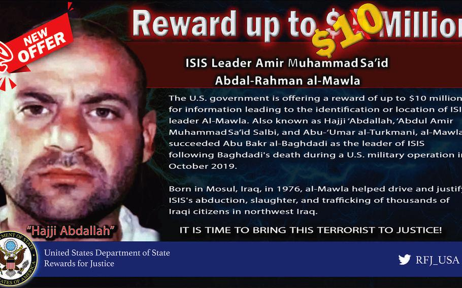 The reward for information leading to the capture of Amir Muhammad Said Abdal-Rahman al-Mawla, the leader of the Islamic State group, has been raised to up to $10 million, according to the State Department's Rewards for Justice website.